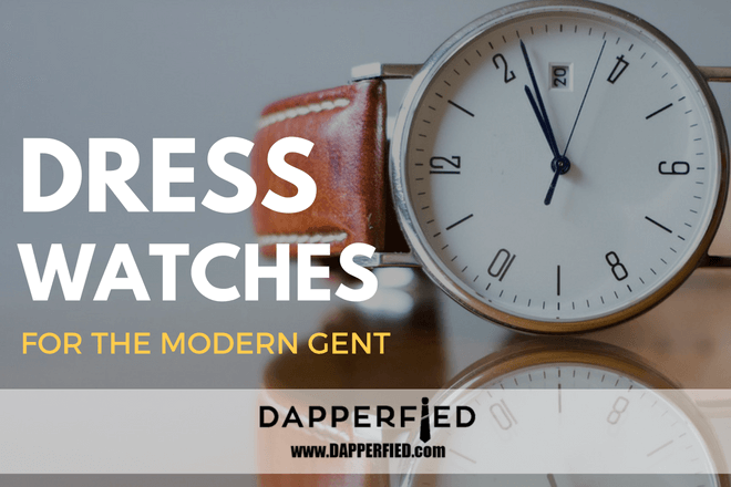 Dress Watches for Men: What the Modern Gent Needs to Know.