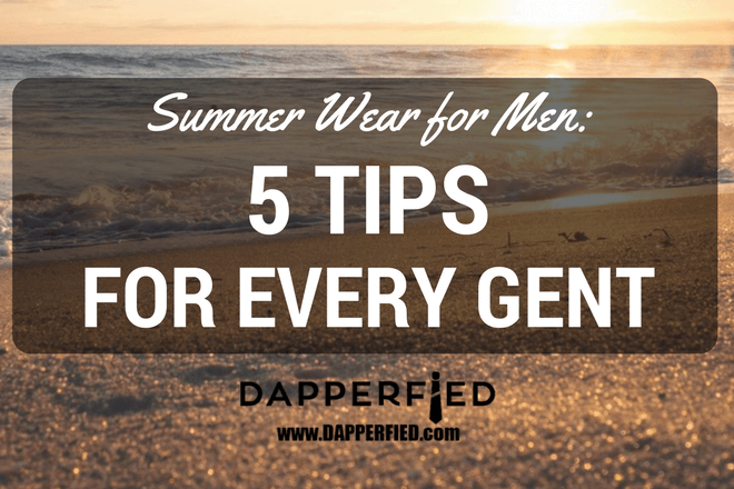 Summer Wear for Men: 5 Tips for Every Gent.