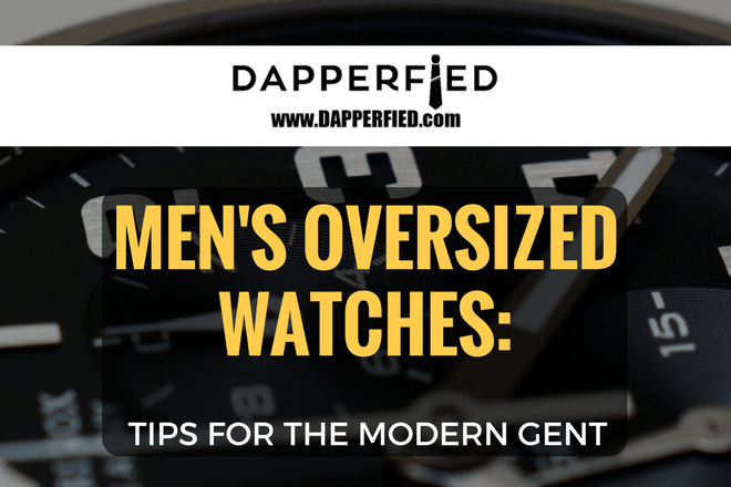 Men's Oversized Watches: Tips For The Modern Gent.